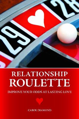 Relationship Roulette: Improve Your Odds at Lasting Love