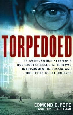 Torpedoed: An American Businessman's True Story of Secrets, Betrayal, Imprisonment in Russia, and the Battle to Set Him Free