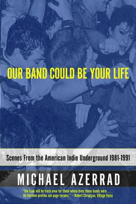 Our Band Could Be Your Life Scenes from the American Indie Underground 1981-1991
