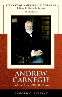 Andrew Carnegie and the Rise of Big Business (Library of American Biography Series) (3rd Edition)