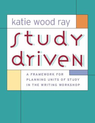 Study Driven A Framework for Planning Units of Study in the Writing Workshop