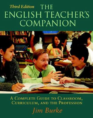 English Teacher's Companion, Third Edition: A Complete Guide to Classroom, Curriculum, and the Profession