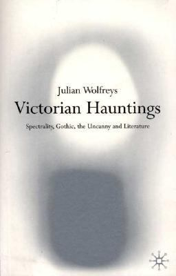 Victorian Hauntings Spectrality, Gothic, the Uncanny and Literature