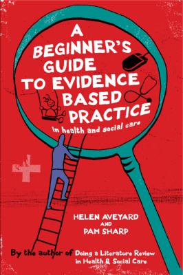 A Beginner's Guide to Evidence Based Practice in Health and Social Care