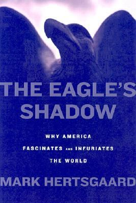 Eagle's Shadow Why America Fascinates and Infuriates the World