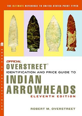 The Official Overstreet Identification and Price Guide to Indian Arrowheads, 11th Edition (Official Overstreet Indian Arrowhead Identification and Price Guide)