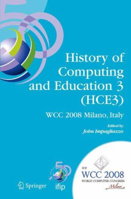 History of Computing and Education 3 (HCE3) : IFIP 20th World Computer Congress, Proceedings of the Third IFIP Conference on the History of Computing and Educaton, WG 9.7/TC9 History of Computing, September 7-10, 2008, Milano, Italy