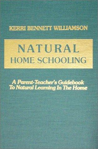 Natural Home Schooling: A Parent-Teacher's Guidebook to Natural Learning in the Home