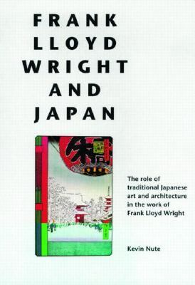 Frank Lloyd Wright and Japan The Role of Traditional Japanese Art and Architecture in the Work of Frank Lloyd Wright