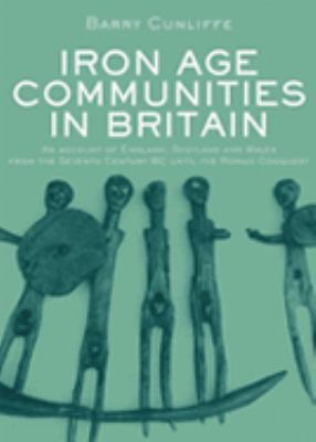 Iron Age Communities in Britain An Account of England, Scotland, and Wales from the Seventh Century Bc Until the Roman Conquest