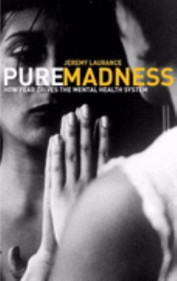 Pure Madness How Fear Drives the Mental Health System