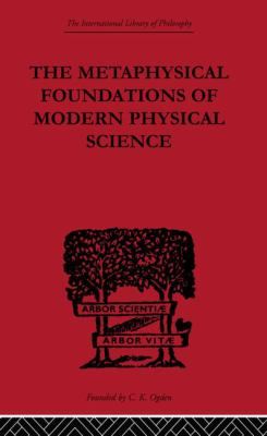 The Metaphysical Foundations of Modern Physical Science: A Historical and Critical Essay (The International Library of Philosophy: Philosophy of Science)
