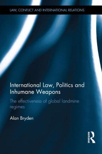 International Law, Politics and Inhumane Weapons: The Effectiveness of Global Landmine Regimes (Law, Conflict and International Relations)