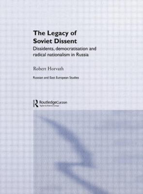 Legacy of Soviet Dissent : Dissidents, Democratisation and Radical Nationalism in Russia