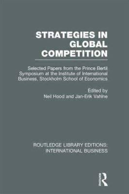 Strategies in Global Competition (RLE International Business) : Selected Papers from the Prince Bertil Symposium at the Institute of International Business