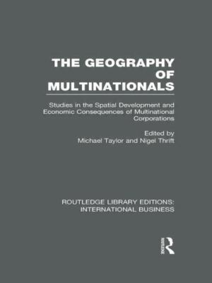 Geography of Multinationals (RLE International Business) : Studies in the Spatial Development and Economic Consequences of Multinational Corporations