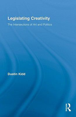 Legislating Creativity: The Intersection of Art and Politics (Routledge Advances in Sociology)
