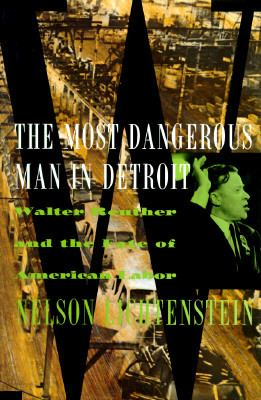 Most Dangerous Man in Detroit: Walter Reuther and the Fate of American Labor - Nelson Lichtenstein - Hardcover