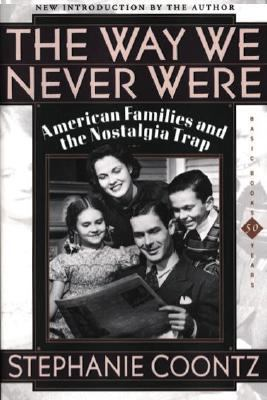 Way We Never Were American Families and the Nostalgia Trap