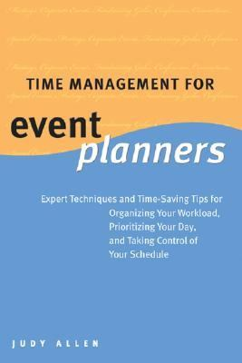 Time Management For Event Planners Expert Techniques and Time-Saving Tips for Organizing Your Workload, Prioritizing Your Day, and Taking Control of Your Schedule