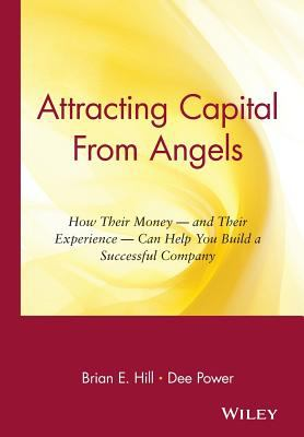 Attracting Capital from Angels How Their Money-And Their Experience-Can Help You Build a Successful Company