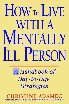 How to Live with a Mentally Ill Person: A Handbook of Metally Ill Strategies
