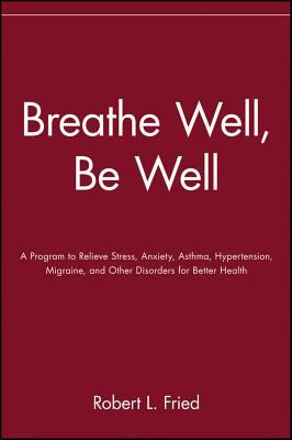 Breathe Well, Be Well A Program to Relieve Stress, Anxiety, Asthma, Hypertension, Migraine, and Other Disorders for Better Health