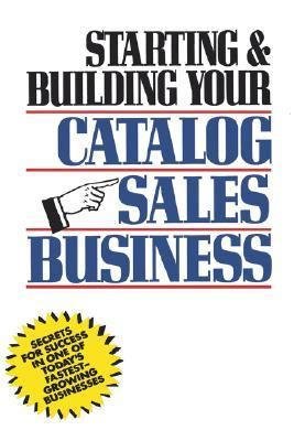 Starting and Building Your Catalog Sales Business Secrets for Success in One of Today's Fastest-Growing Businesses