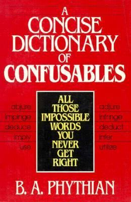 A Concise Dictionary of Confusables: All Those Impossible Words You Never Get Right - B.A. A. Phythian - Paperback