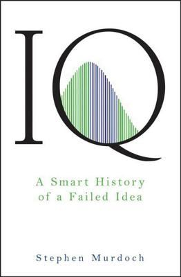 IQ A Smart History of a Failed Idea