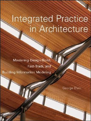 Integrated Practice in Architecture Mastering Design-build, Fast-track, and Building Information Modeling