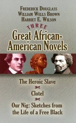 Three Great African-American Novels: The Heroic Slave, Clotel and Our Nig