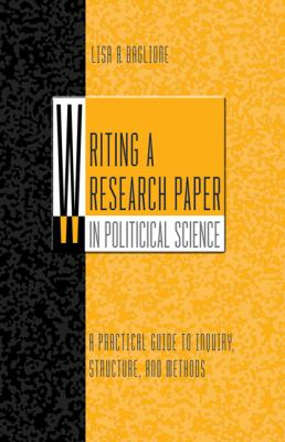 Writing a Research Paper in Political Science A Practical Guide To Inquiry, Structure, and Methods
