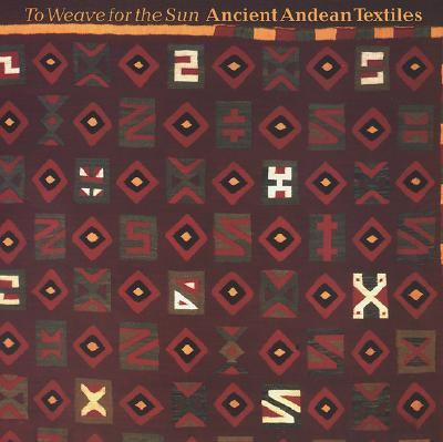 To Weave for the Sun Ancient Andean Textiles in the Museum of Fine Arts, Boston