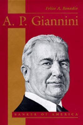 A. P. Giannini: Banker of America - Felice A. Bonadio - Hardcover