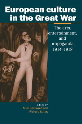 European Culture in the Great War The Arts, Entertainment, and Propaganda, 1914-1918