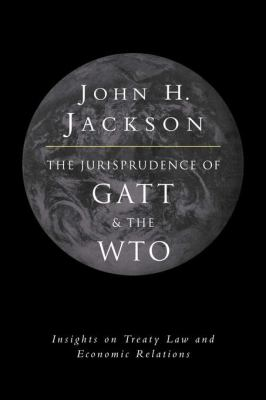 Jurisprudence of Gatt and the Wto Insights on Treaty Law and Economic Relations