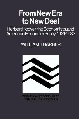 From New Era to New Deal Herbert Hoover, the Economists, and American Economic Policy, 1921-1933