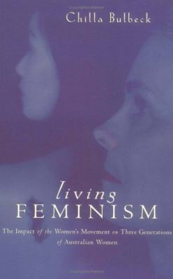 Living Feminism The Impact of the Women's Movement on Three Generations of Australian Women