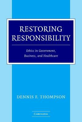 Restoring Responsibility Ethics in Government, Business, and Healthcare