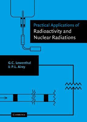 Practical Applications of Radioactivity and Nuclear Radiations An Introductory Text for Engineers, Scientists, Teachers and Students
