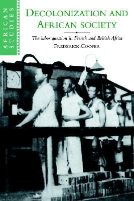 Decolonization and African Society The Labor Question in French and British Africa