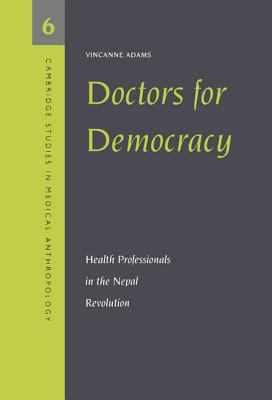 Doctors for Democracy: Health Professionals in the Nepal Revolution (Cambridge Studies in Medical Anthropology)
