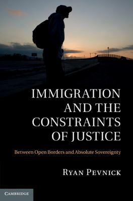 Immigration and the Constraints of Justice : Between Open Borders and Absolute Sovereignty
