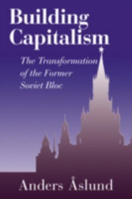 Building Capitalism The Transformation of the Former Soviet Bloc