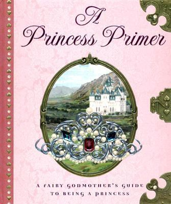 Princess Primer The Fairy Godmother's Guide to Being a Princess