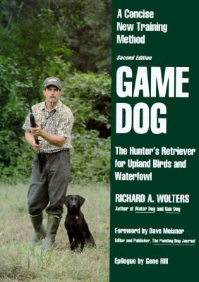 Game Dog The Hunter's Retriever for Upland Birds and Waterfowl  A Concise New Training Method