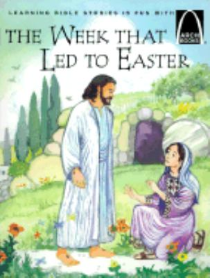 Week That Led to Easter The Story of Holy Week Matthew 21 1-28 10, Mark 11 1-16 8, Luke 12 29-24 12, and John 12 12-20 10 for Children
