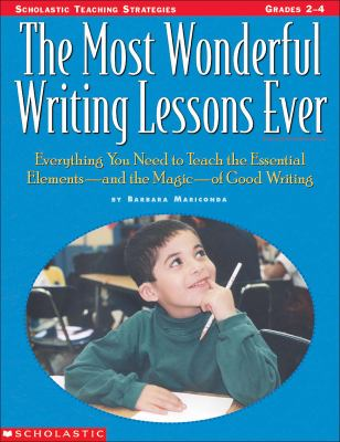 Most Wonderful Writing Lessons Ever Everything You Need to Teach the Essential Elements - And the Magic - Of Good Writing