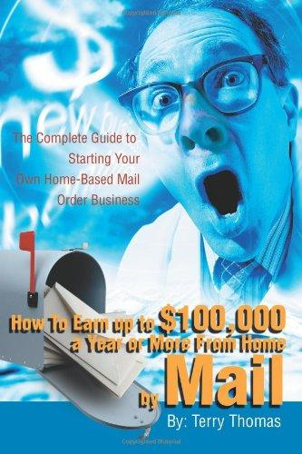How To Earn up to $100,000 a Year or More From Home by Mail: The Complete Guide to Starting Your Own Home-Based Mail Order Business